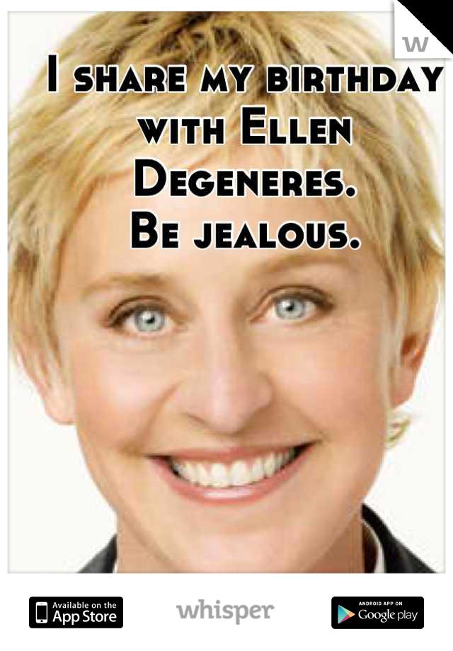 I share my birthday with Ellen Degeneres. Be jealous.