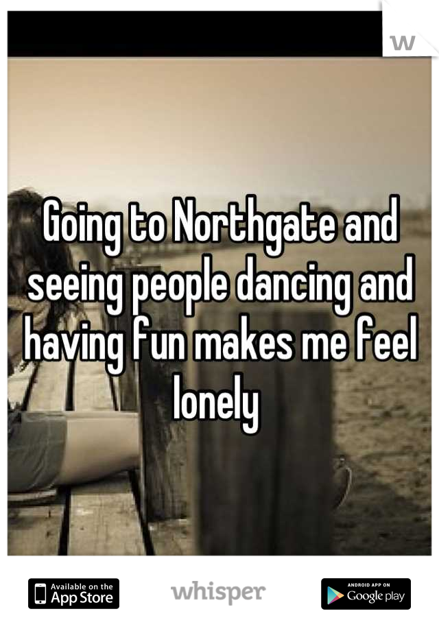 Going to Northgate and seeing people dancing and having fun makes me feel lonely