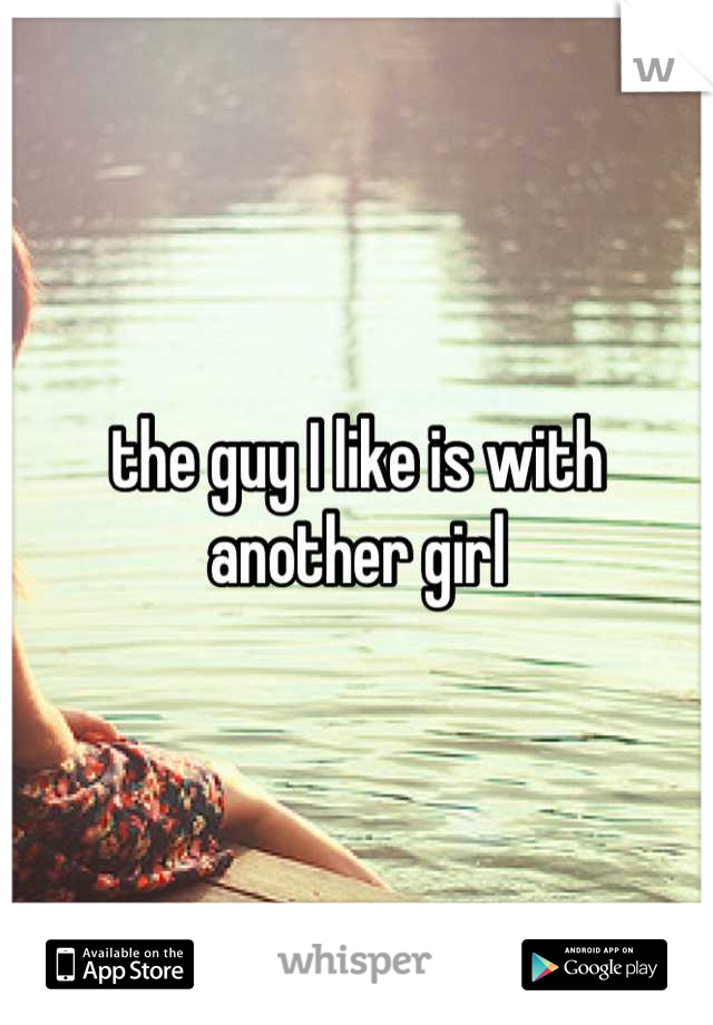 the guy I like is with another girl