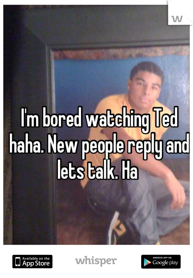 I'm bored watching Ted haha. New people reply and lets talk. Ha