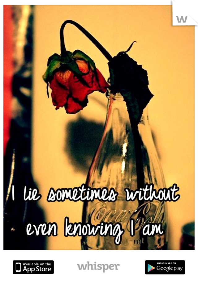 I lie sometimes without even knowing I am  : /
