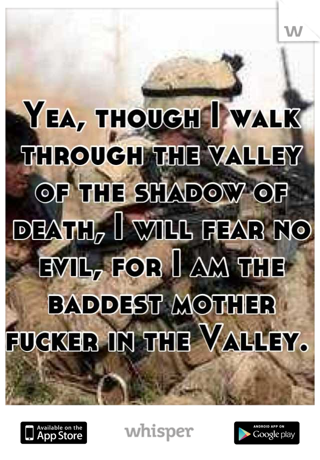 Yea, though I walk through the valley of the shadow of death, I will fear no evil, for I am the baddest mother fucker in the Valley.