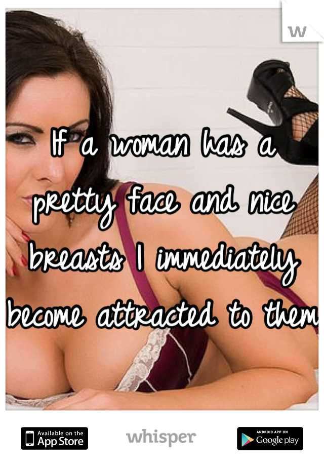 If a woman has a pretty face and nice breasts I immediately become attracted to them
