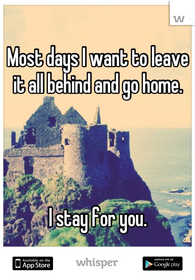 Most days I want to leave it all behind and go home.     I stay for you.