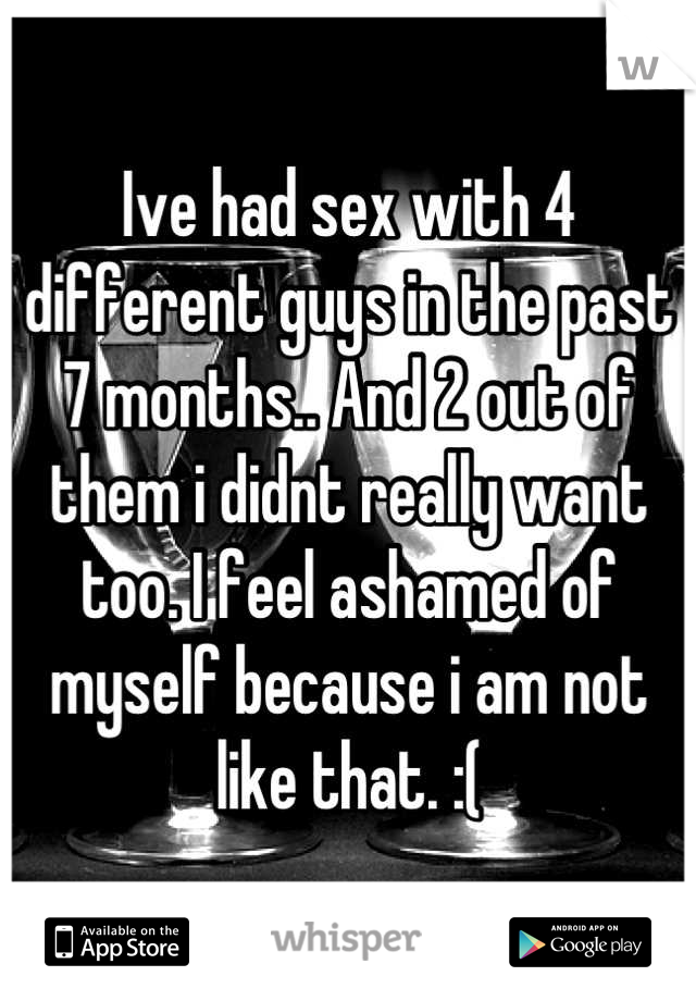 Ive had sex with 4 different guys in the past 7 months.. And 2 out of them i didnt really want too. I feel ashamed of myself because i am not like that. :(