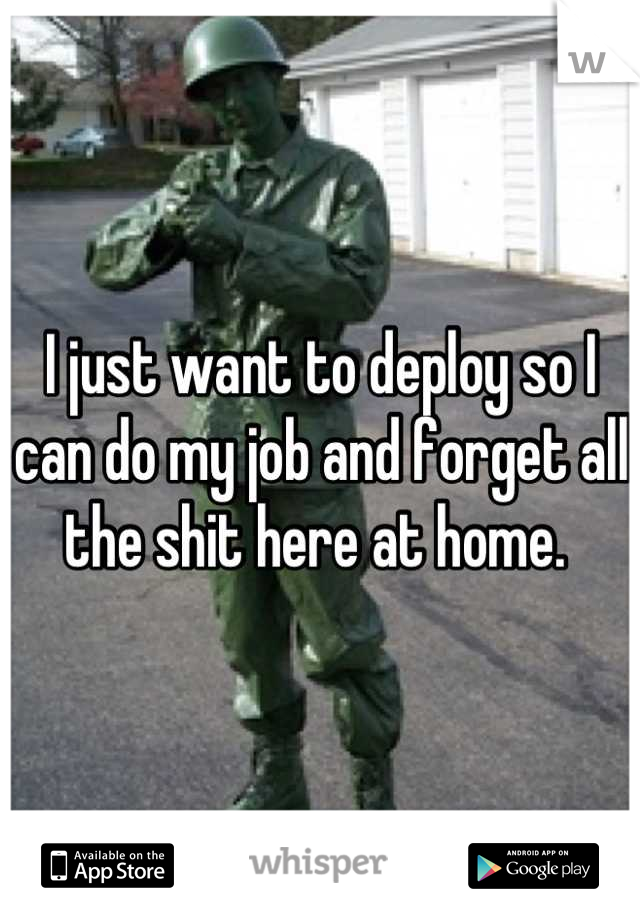 I just want to deploy so I can do my job and forget all the shit here at home.
