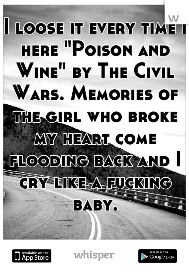 """I loose it every time I here """"Poison and Wine"""" by The Civil Wars. Memories of the girl who broke my heart come flooding back and I cry like a fucking baby."""
