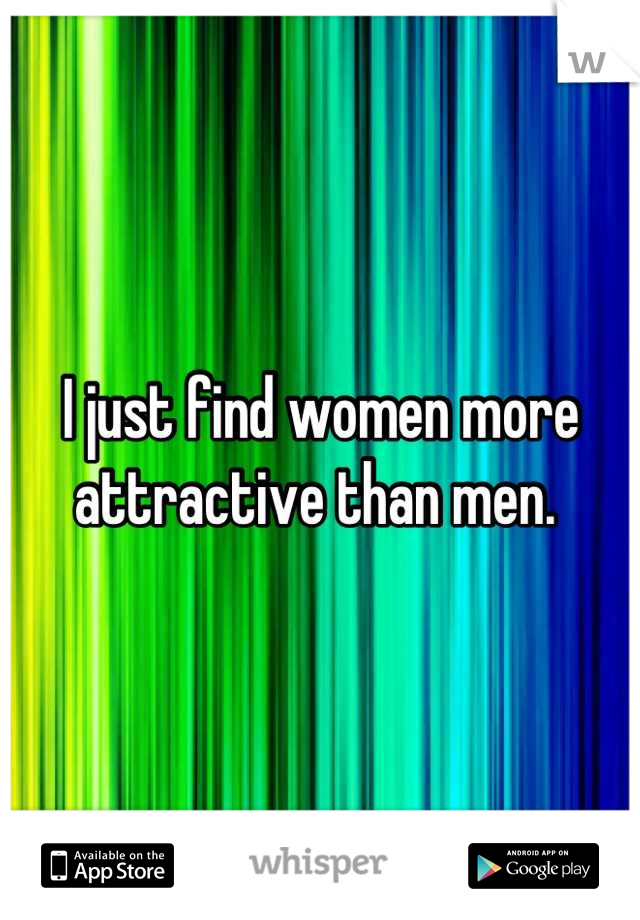 I just find women more attractive than men.