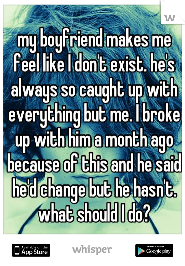 my boyfriend makes me feel like I don't exist. he's always so caught up with everything but me. I broke up with him a month ago because of this and he said he'd change but he hasn't. what should I do?