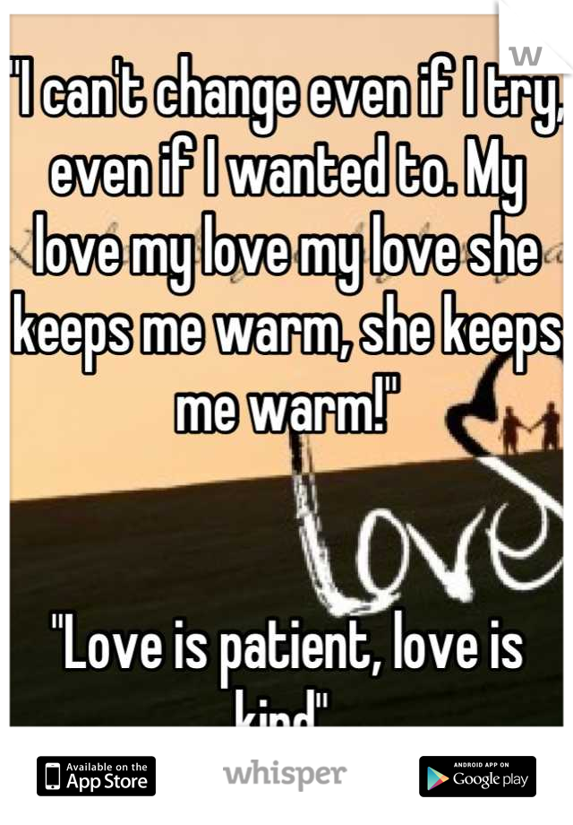 """""""I can't change even if I try, even if I wanted to. My love my love my love she keeps me warm, she keeps me warm!""""    """"Love is patient, love is kind"""""""