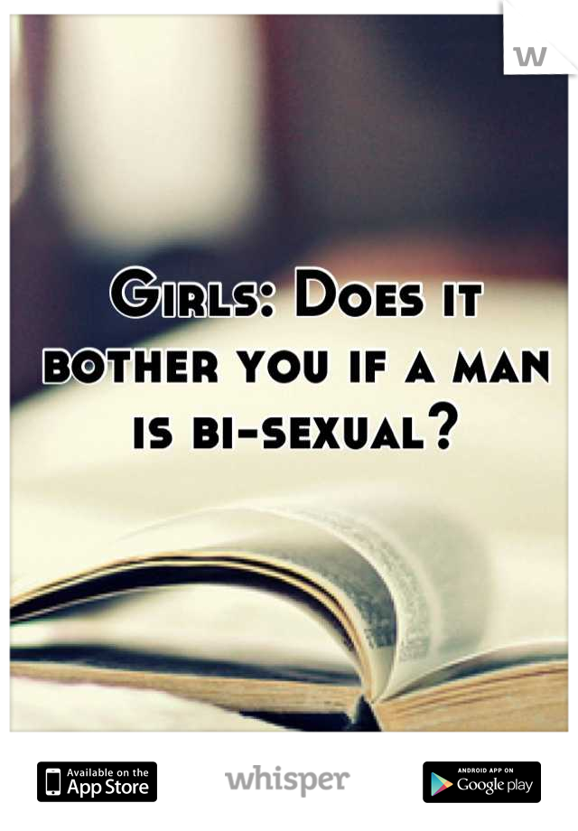Girls: Does it bother you if a man is bi-sexual?