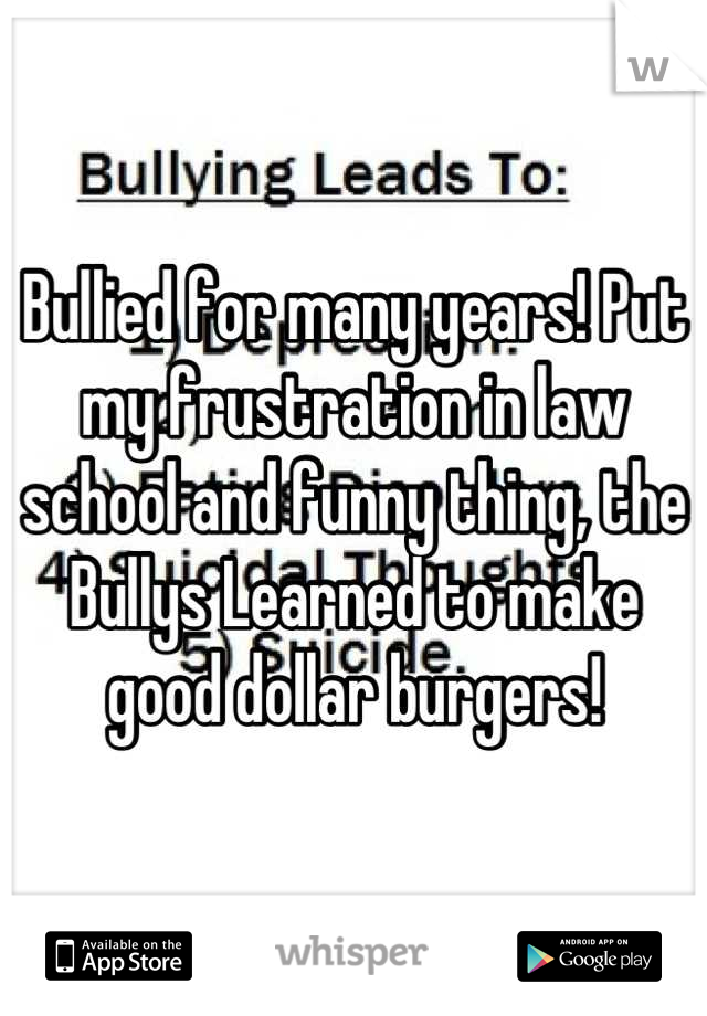 Bullied for many years! Put my frustration in law school and funny thing, the Bullys Learned to make good dollar burgers!