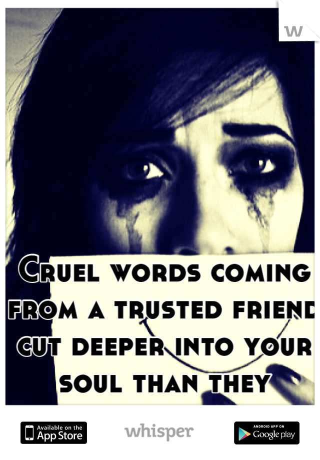 Cruel words coming from a trusted friend cut deeper into your soul than they imagine.