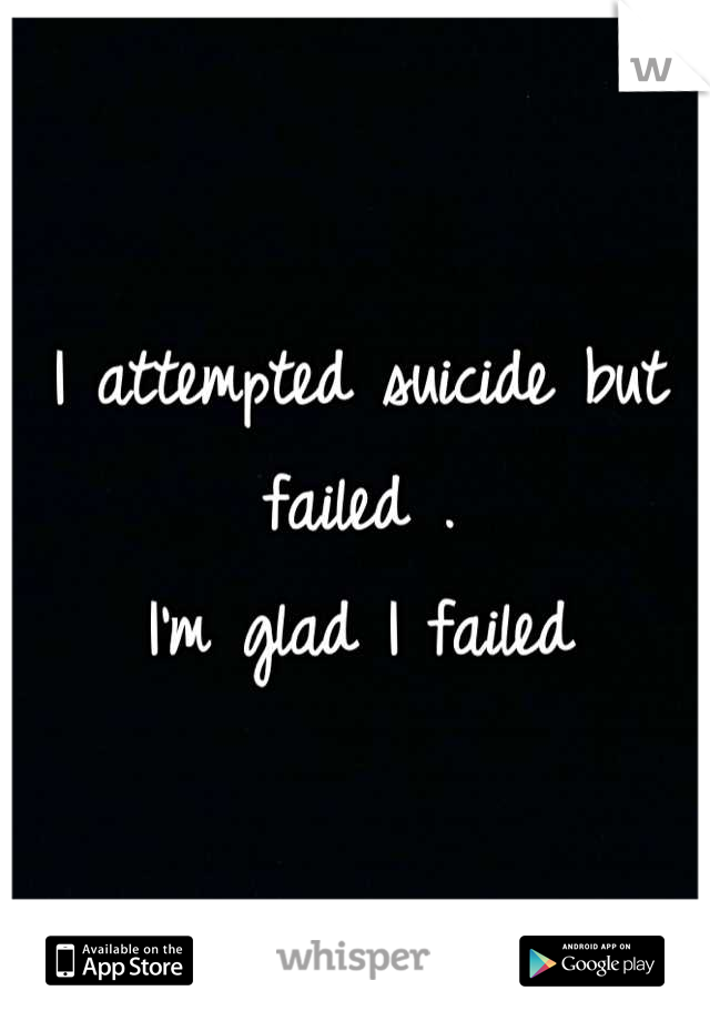 I attempted suicide but failed . I'm glad I failed