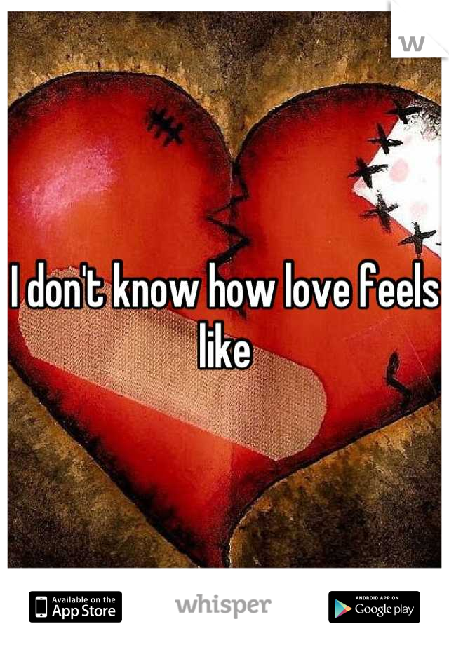 I don't know how love feels like