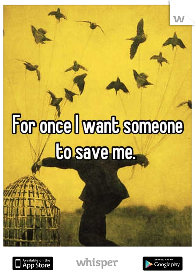 For once I want someone to save me.