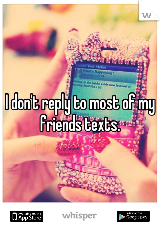 I don't reply to most of my friends texts.