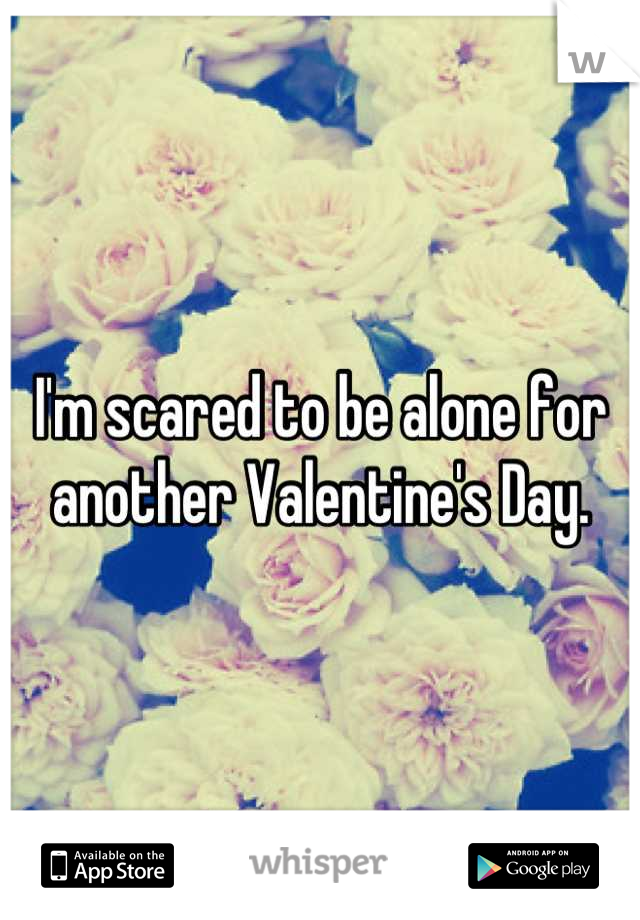 I'm scared to be alone for another Valentine's Day.