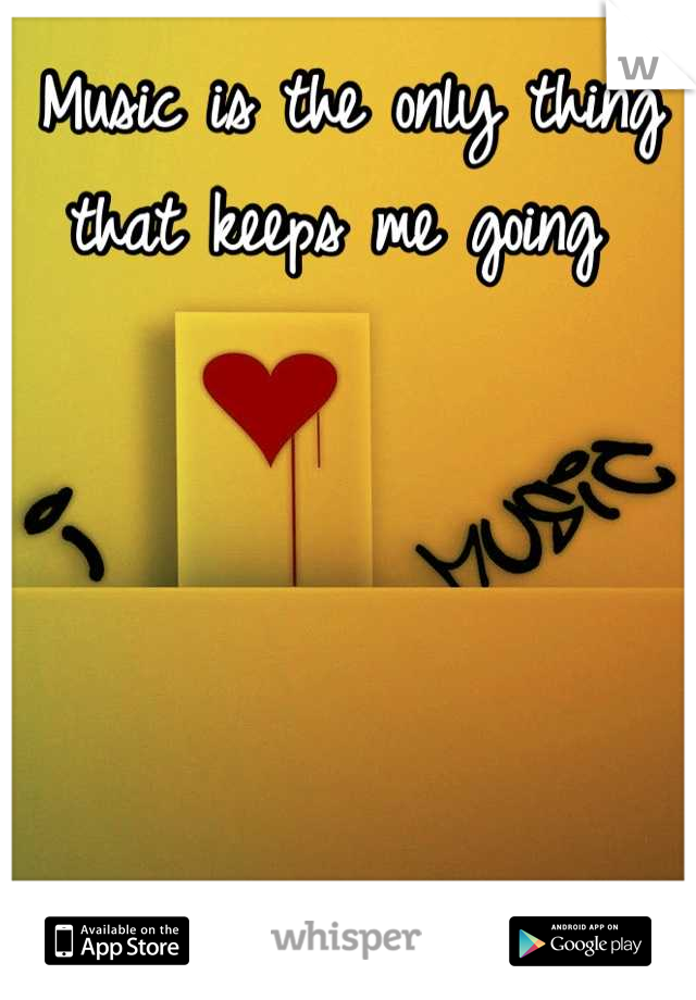 Music is the only thing that keeps me going