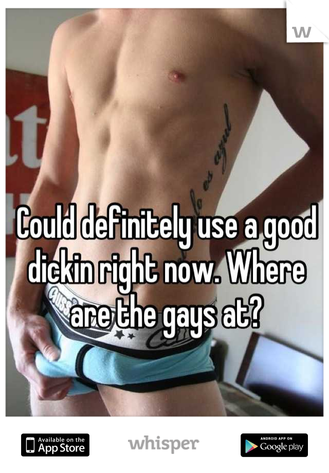 Could definitely use a good dickin right now. Where are the gays at?