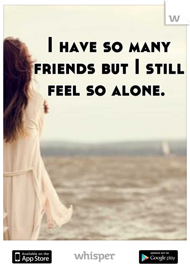 I have so many friends but I still feel so alone.