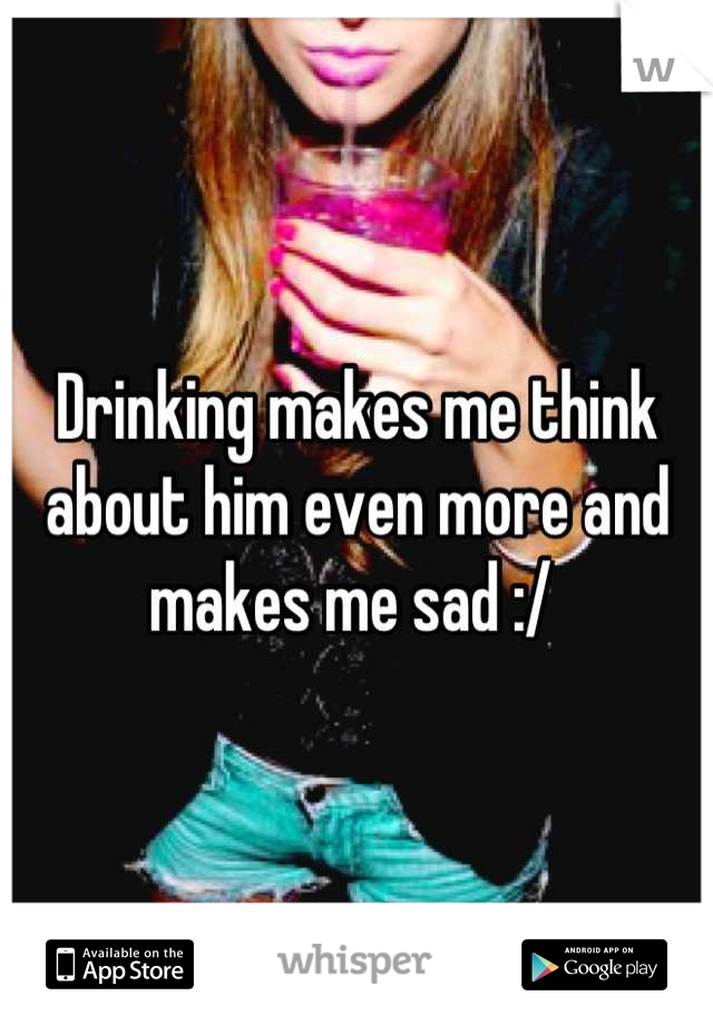 Drinking makes me think about him even more and makes me sad :/