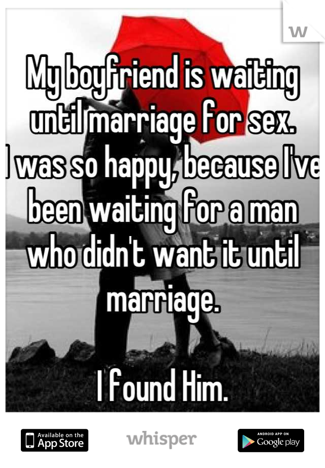 My boyfriend is waiting until marriage for sex. I was so happy, because I've been waiting for a man who didn't want it until marriage.   I found Him.