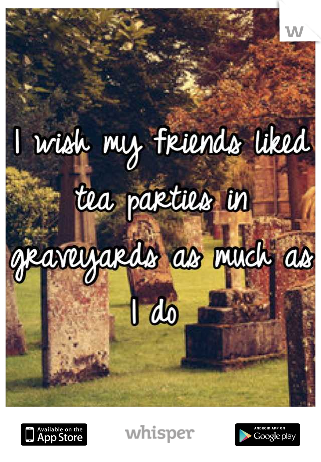 I wish my friends liked tea parties in graveyards as much as I do