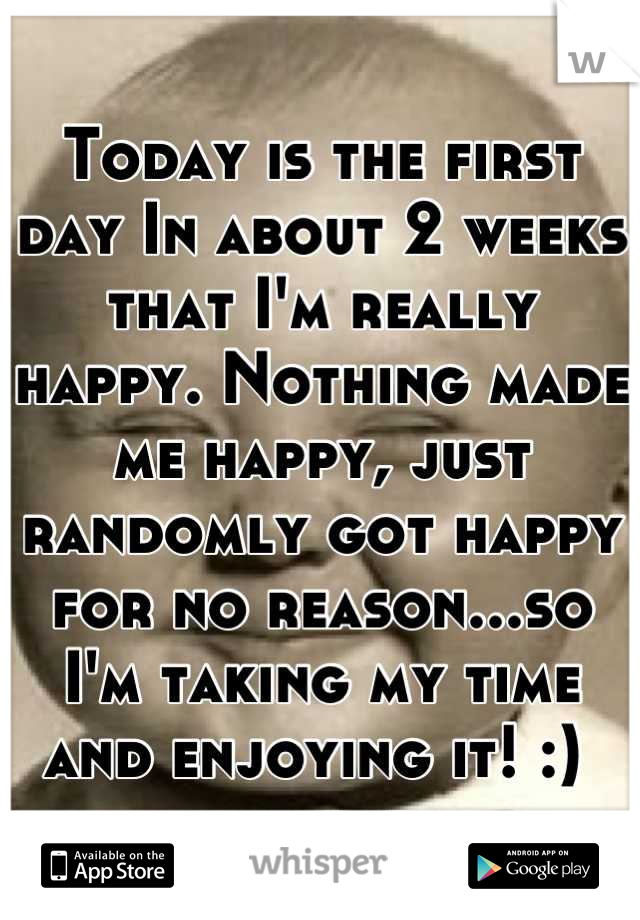 Today is the first day In about 2 weeks that I'm really happy. Nothing made me happy, just randomly got happy for no reason...so I'm taking my time and enjoying it! :)