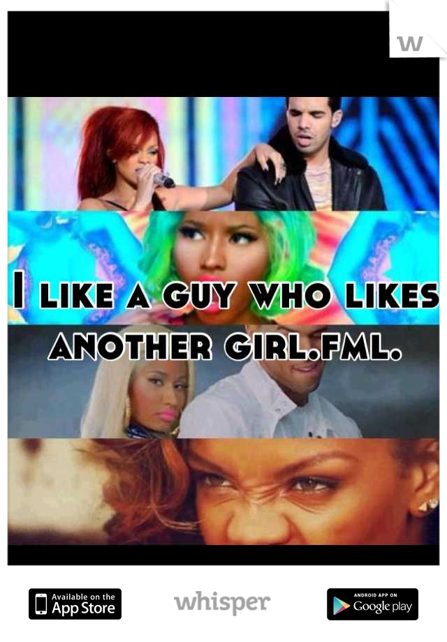 I like a guy who likes another girl.fml.