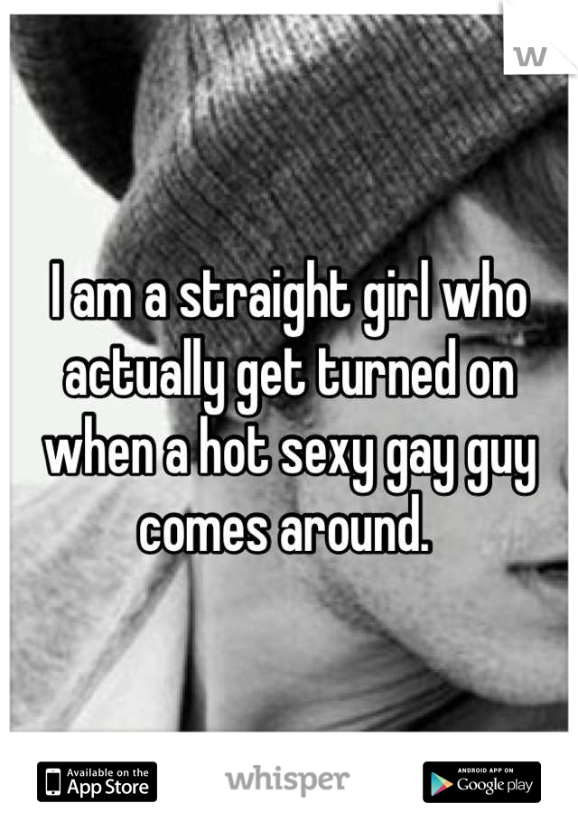 I am a straight girl who actually get turned on when a hot sexy gay guy comes around.