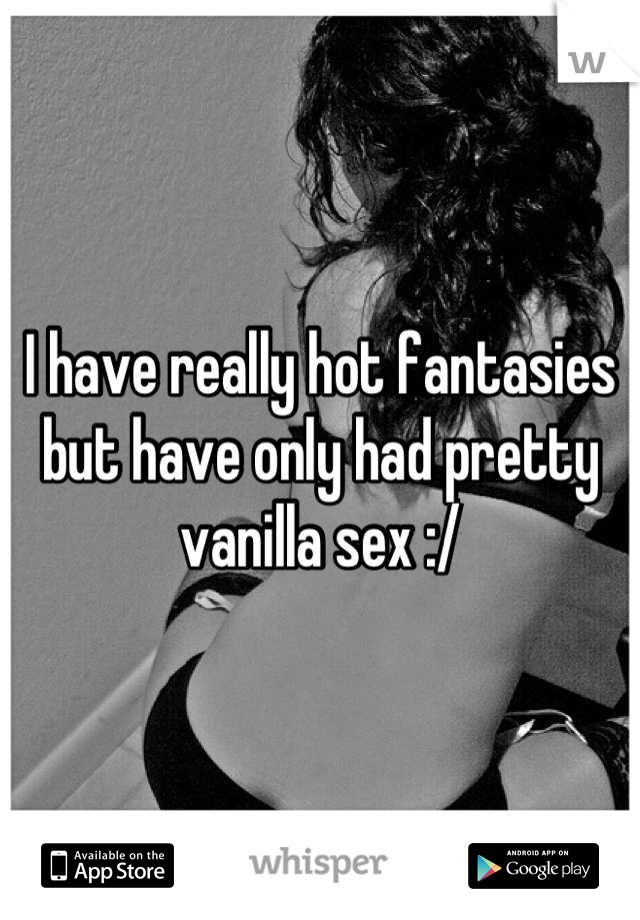I have really hot fantasies but have only had pretty vanilla sex :/