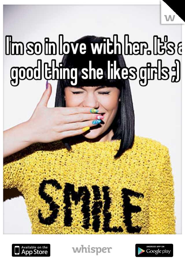 I'm so in love with her. It's a good thing she likes girls ;)