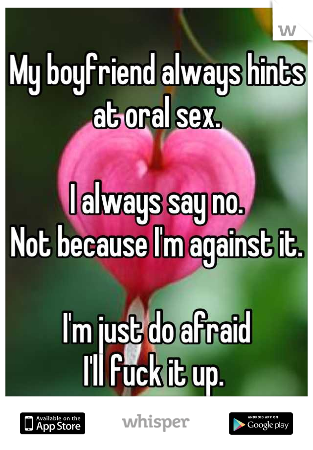 My boyfriend always hints at oral sex.  I always say no. Not because I'm against it.  I'm just do afraid I'll fuck it up.