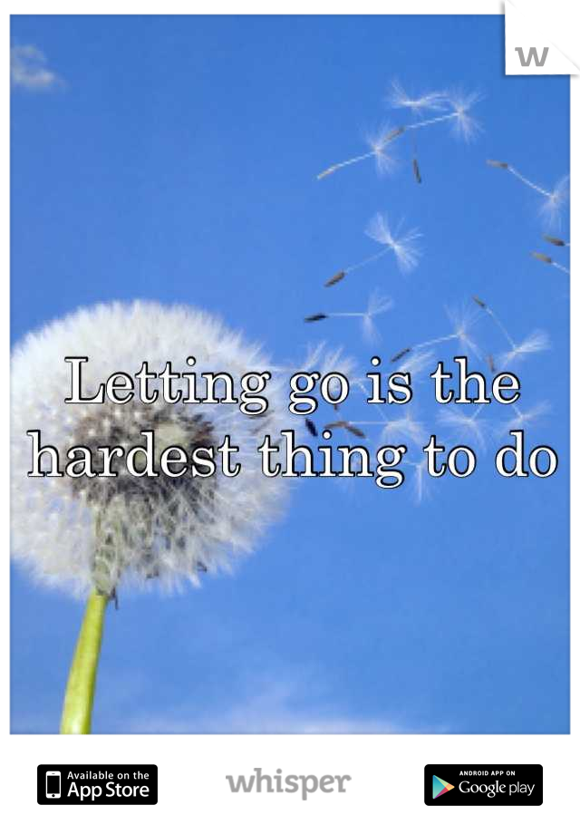 Letting go is the hardest thing to do