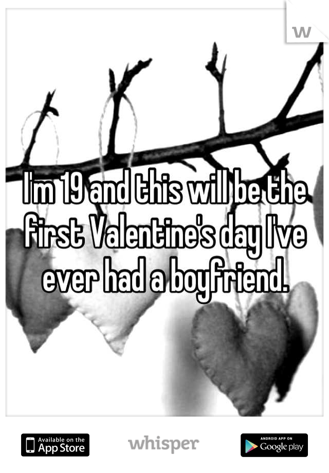 I'm 19 and this will be the first Valentine's day I've ever had a boyfriend.