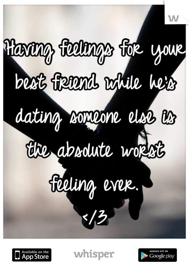 Having feelings for your best friend while he's dating someone else is the absolute worst feeling ever.  </3
