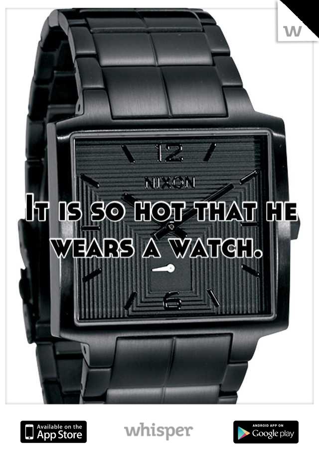 It is so hot that he wears a watch.