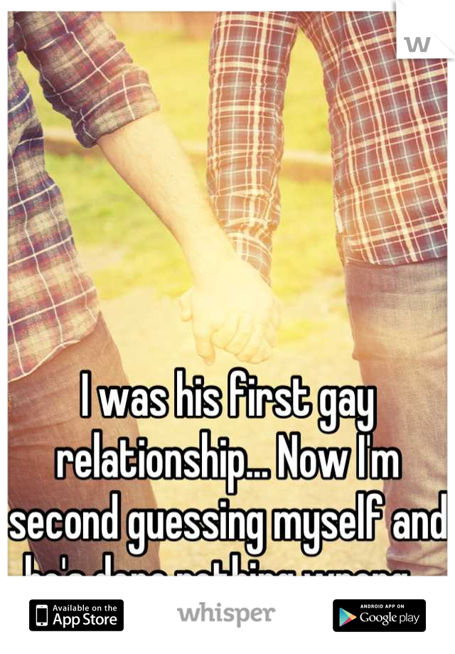 I was his first gay relationship... Now I'm second guessing myself and he's done nothing wrong...