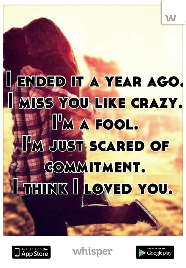 I ended it a year ago.  I miss you like crazy.  I'm a fool.  I'm just scared of commitment.  I think I loved you.
