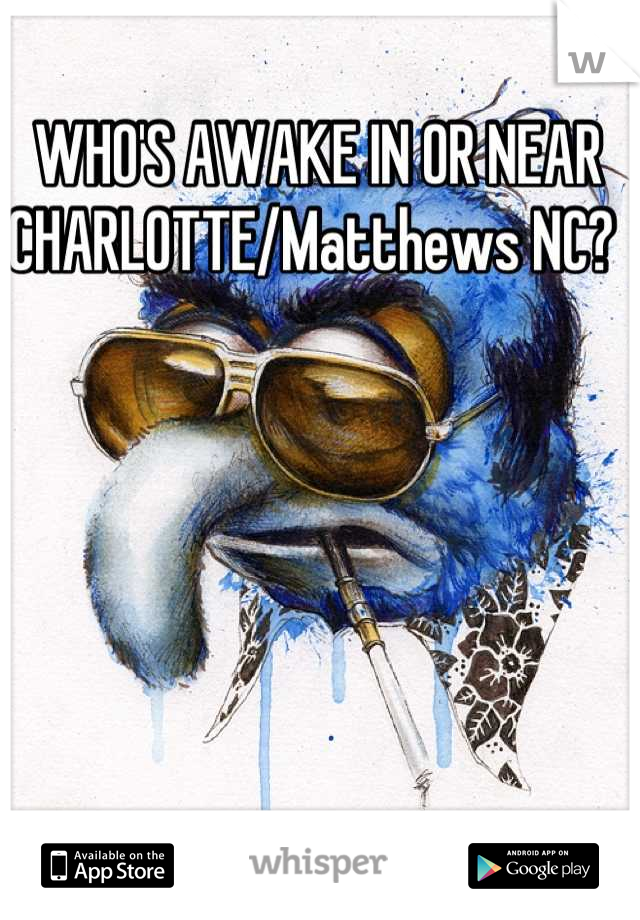 WHO'S AWAKE IN OR NEAR CHARLOTTE/Matthews NC?
