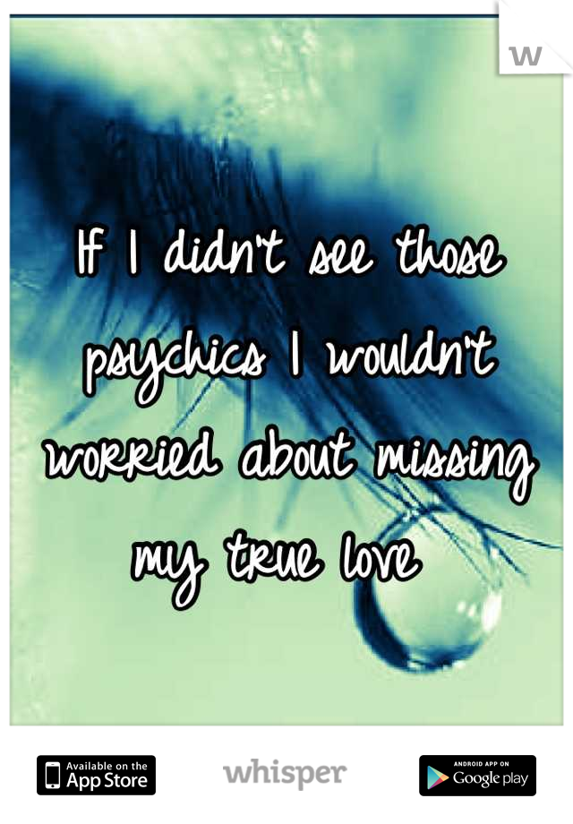 If I didn't see those psychics I wouldn't worried about missing my true love