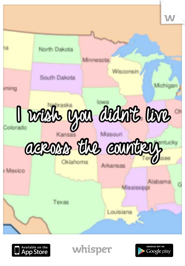 I wish you didn't live across the country