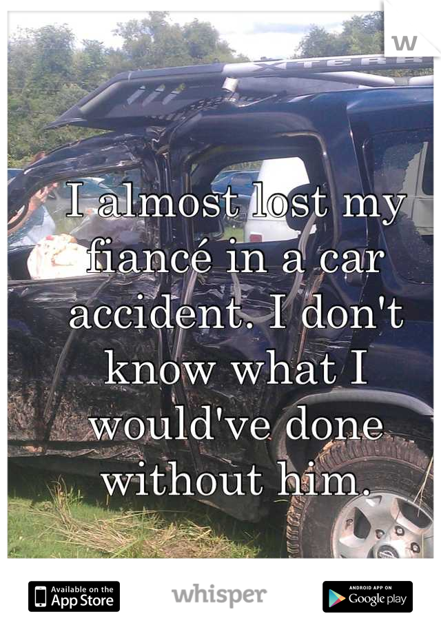 I almost lost my fiancé in a car accident. I don't know what I would've done without him.