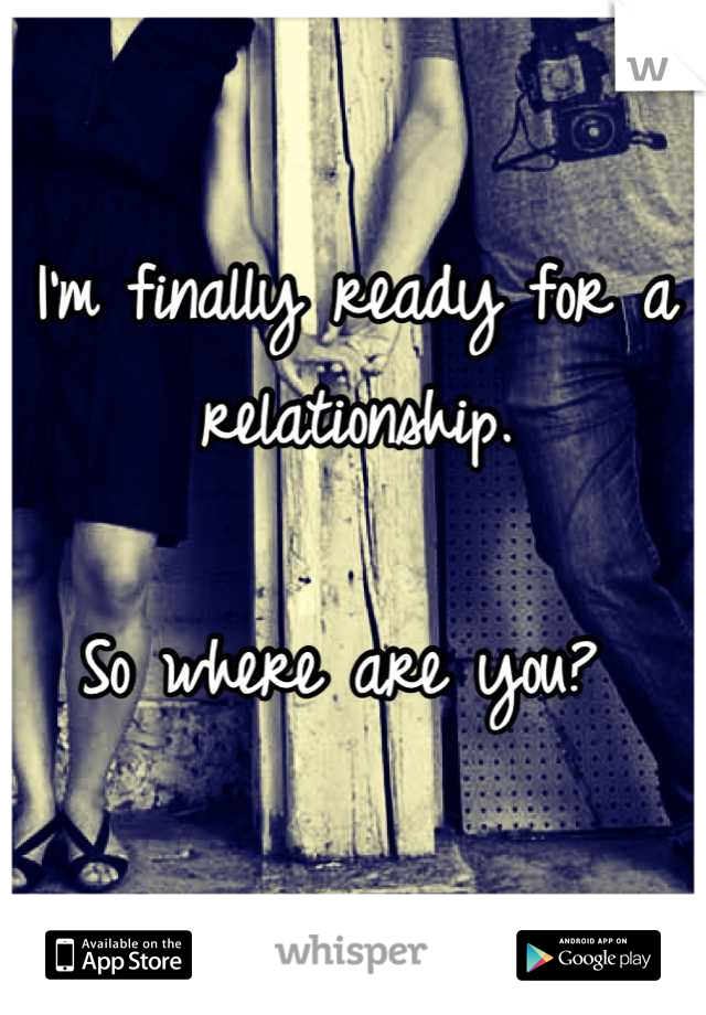 I'm finally ready for a relationship.   So where are you?