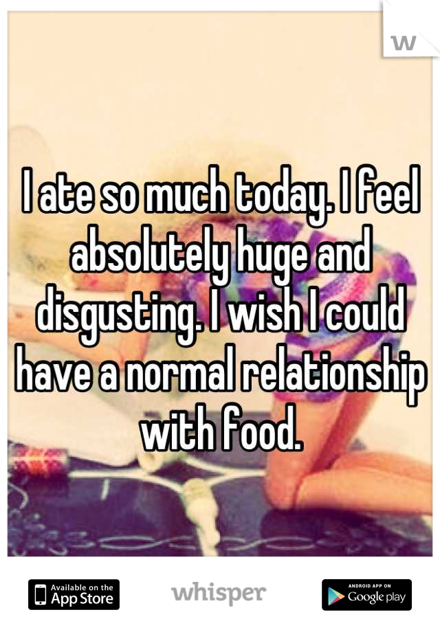 I ate so much today. I feel absolutely huge and disgusting. I wish I could have a normal relationship with food.