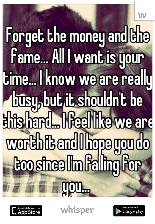 Forget the money and the fame... All I want is your time... I know we are really busy, but it shouldn't be this hard... I feel like we are worth it and I hope you do too since I'm falling for you...