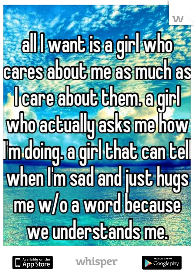 all I want is a girl who cares about me as much as I care about them. a girl who actually asks me how I'm doing. a girl that can tell when I'm sad and just hugs me w/o a word because we understands me.