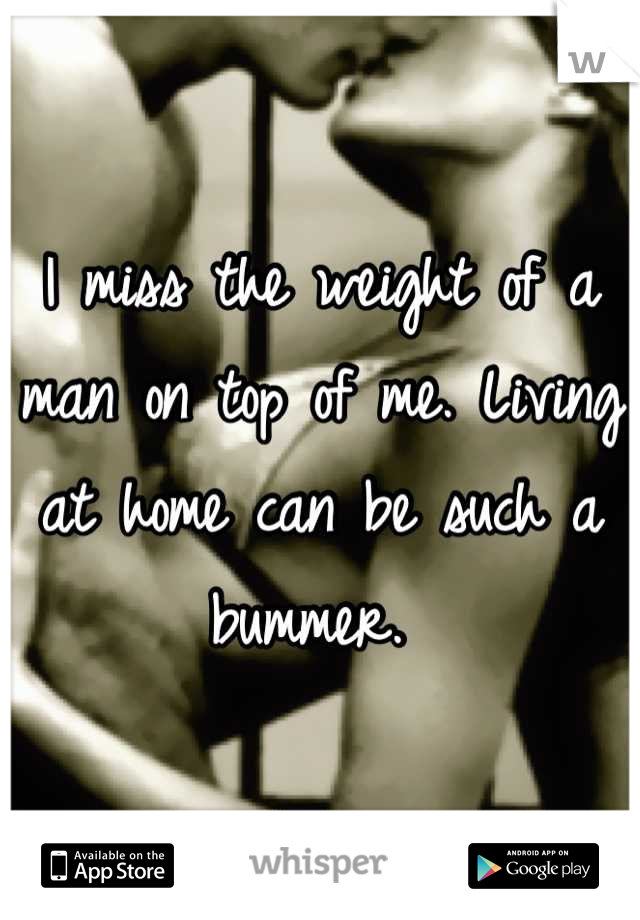 I miss the weight of a man on top of me. Living at home can be such a bummer.