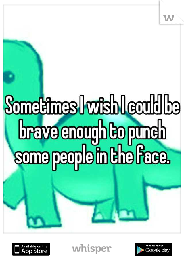 Sometimes I wish I could be brave enough to punch some people in the face.